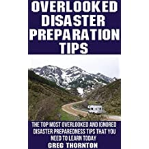 Overlooked Disaster Preparation Tips: The Top Most Overlooked and Ignored Disaster Preparation Tips That You Need To Learn Today