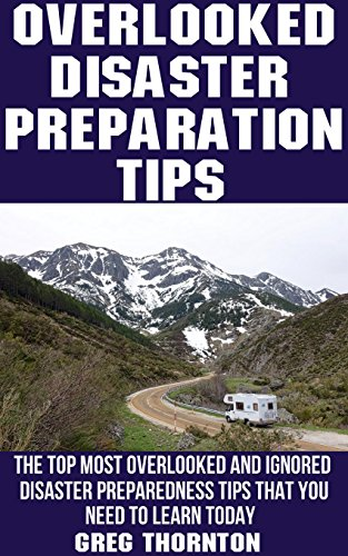 Overlooked Disaster Preparation Tips: The Top Most Overlooked and Ignored Disaster Preparation Tips That You Need To Learn Today by [Thornton, Greg]