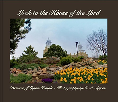 Look to the House of the Lord (Pictures from Logan LDS Temple, Volume - Logan Temple Lds