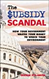 img - for The Subsidy Scandal: How Your Government Wastes Your Money to Wreck Your Environment book / textbook / text book