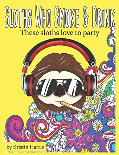 Sloths Who Smoke &Amp; Drink These Sloths Love To Party: Funny Sloth Adult Coloring Book Smoking &Amp; Drinking Sloths -