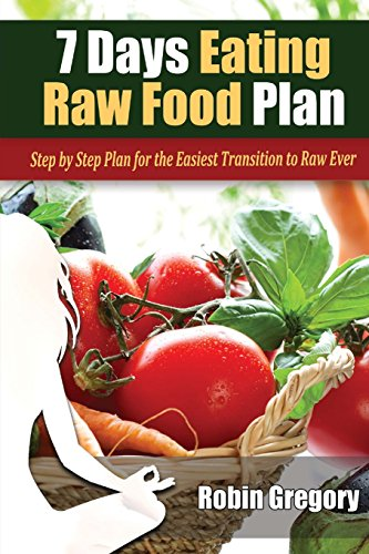 7 Days Eating Raw Food Plan: Step by Step Plan for the Easiest Transition to Raw Ever by Robin Gregory
