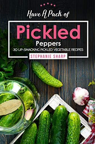 Have A Pack of Pickled Peppers: 30 Lip-Smacking Pickled Vegetable Recipes