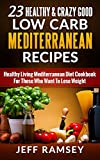 23 Healthy and Crazy Good Low Carb Mediterranean Recipes:Healthy Living Mediterranean Diet Cookbook For Those Who Want To Lose Weight