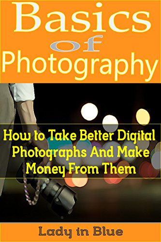 Basics of Photography: How to Take Better Digital Photographs and Make Money From Them