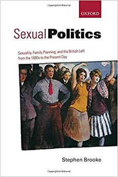 Sexual Politics: Sexuality, Family Planning, And The British Left From The 1880S To The Present Day
