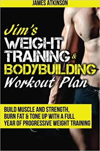 Jims Weight Training Bodybuilding Workout Plan Build Muscle And Strength Burn Fat Tone Up With A Full Year Of Progressive