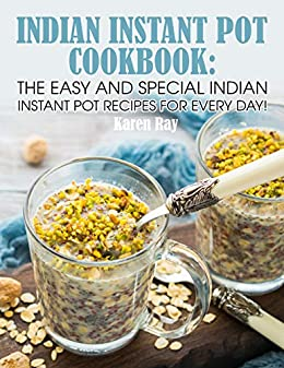 Indian Instant Pot Cookbook: The Easy and Special Indian Instant Pot Recipes for every day!