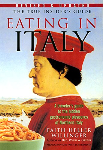 Eating in Italy: A Traveler's Guide to the Hidden Gastronomic Pleasures of Northern Italy by Faith H. Willinger