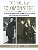 The Soul Of Solomon Siegel: THE VALUES AND MORALITY THAT SOLOMON STRONGLY BELIEVED IN AND GIVE MEANING TO HIS LIFE AND WORK.