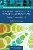 img - for Leadership Commitments to Improve Value in Health Care: Finding Common Ground: Workshop Summary (Learning Healthcare Systems) book / textbook / text book