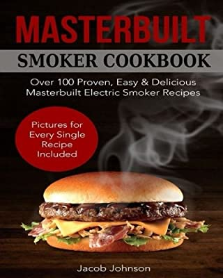 Masterbuilt Smoker Cookbook: Over 100 Proven, Easy & Delicious Masterbuilt Electric Smoker Recipes for Your Whole Family. The Ultimate Masterbuilt Electric Smoker Cookbook - Pictures for Every Recipe. by CreateSpace Independent Publishing Platform