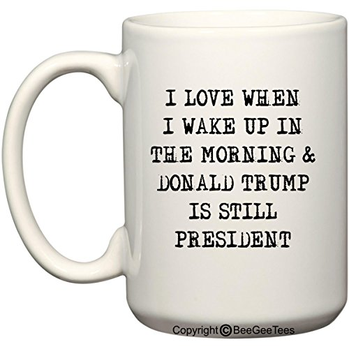 BeeGeeTees I Love When I Wake up in the Morning and Donald Trump is Still President Coffee Mug Office Tea Cup (15 oz)