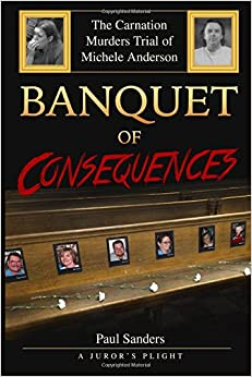 Banquet of Consequences: A Juror's Plight: The Carnation Murders Trial of Michele Anderson (Volume 1)