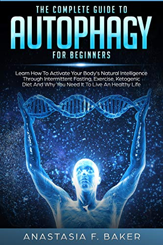 The complete guide to Autophagy for beginners: Learn How to Activate Your Body's Natural Intelligence Through Intermittent Fasting, Exercise, Ketogenic ... And Why You Need It To Live An Healthy Life by [Baker, Anastasia F.]