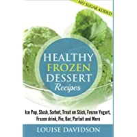 Healthy Frozen Dessert Recipes: No Sugar Added! Ice Pops, Slushes, Sorbet, Treats on Sticks, Frozen Yogurt, Frozen drinks, Pies, Bars, Parfaits and More