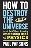 How to Destroy the Universe: And 34 other really interesting uses of physics
