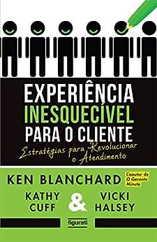 Experiência inesquecível para o cliente: Estratégias para revolucionar o atendimento por [Blanchard, Ken]