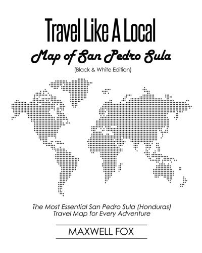 Travel Like a Local - Map of San Pedro Sula (Black and White Edition): The Most Essential San Pedro Sula (Honduras) Travel Map for Every Adventure