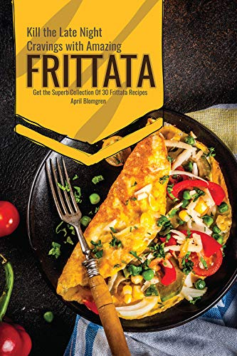 Kill the Late Night Cravings with Amazing Frittata: Get the Superb Collection Of 30 Frittata Recipes (Best Egg Frittata Recipe)