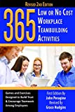 365 Low or No Cost Workplace Teambuilding Activities: Games and Exercised Designed to Build Trust & Encourage Teamwork Among Employees
