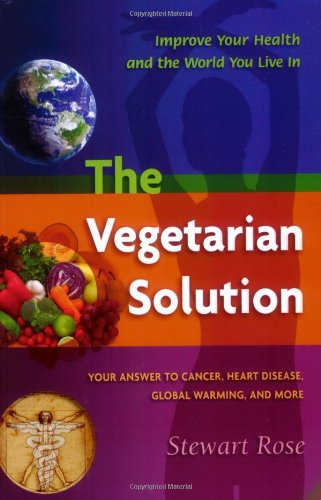 The Vegetarian Solution: Your Answer to Heart Disease, Cancer, Global Warming, and More