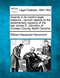 Insanity in its medico-legal relations : opinion relative to the testamentary capacity of the late James C. Johnston of Chowan County, North Carolina, William Alexander Hammond, 1240009879
