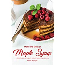 Make the Most of Maple Syrup: 40 Sweet and Savory Recipes to Celebrate National Maple Syrup Day