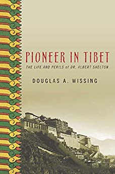 Pioneer in Tibet: The Life and Perils of Dr. Albert Shelton by [Wissing, Douglas]