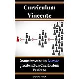 Curriculum Vincente: Come trovare un Lavoro grazie ad un Curriculum Perfetto (Italian Edition)