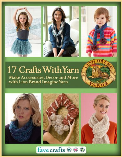 17 Easy Crafts With Yarn: Make Accessories, Decor and More with Lion Brand Imagine Yarn by [Editors of FaveCrafts]
