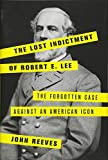 The Lost Indictment of Robert E. Lee: The Forgotten Case against an American Icon