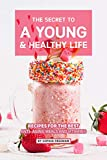 The Secret to A Young and Healthy Life: Recipes for The Best Anti- Aging Meals and Vitamins