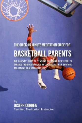 Download The Quick 15 Minute Meditation Guide for Basketball Parents: The Parents' Guide to Teaching Your Kids Meditation to Enhance Their Performance by ... Emotions and Staying Calm under Pressure PDF