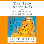 The Body Never Lies: The Lingering Effects of Hurtful Parenting | Alice Miller