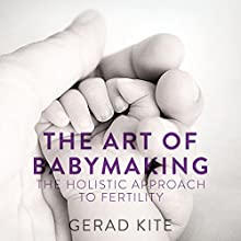 The Art of Babymaking: The Holistic Approach to Fertility Audiobook by Gerad Kite Narrated by Mark Meadows