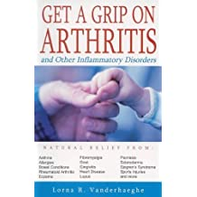 Get a Grip on Arthritis: And Other Inflammatory Disorders by Lorna R. Vanderhaeghe (1-Nov-2004) Paperback
