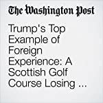 Trump's Top Example of Foreign Experience: A Scottish Golf Course Losing Millions | Jenna Johnson