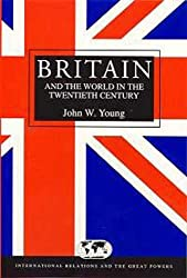 Britain and the World in the Twentieth Century (International Relations and the Great Powers)