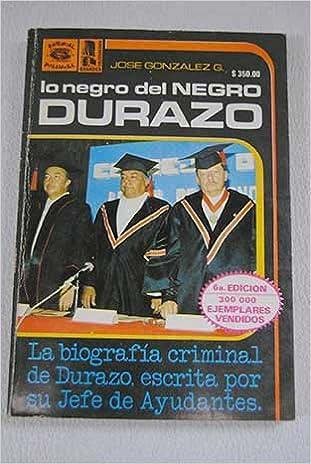 Lo Negro del Negro Durazo: La Biografia Criminal de Durazo, escrita por su Jefe de Ayudantes (Spanish Edition): José González G.: 9789684330504: Amazon.com: ...