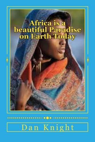 Africa is a beautiful Paradise on Earth Today: Come and enjoy paradise on earth Black People (The Beautiful country of Africa awaits you now) (Volume 1) by Knight Sr Afri Dan Edward