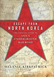 Escape from North Korea: The Untold Story of Asia's Underground Railroad by Melanie Kirkpatrick (2012-09-18)
