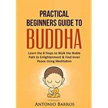 BUDDHISM: Practical Beginners Guide to Buddha: Learn the 8 Steps to Walk the Noble Path to Enlightenment & Find Inner Peace Using Meditation (Buddhism ... Noble Truths, Inner Peace, Mindfulness)