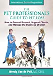 The Pet Professional s Guide to Pet Loss: How to Prevent Burnout, Support Clients, and Manage the Business of Grief