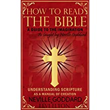How To Read The Bible As Taught By Neville Goddard: A Guide to the Human Imagination - Understanding Scripture As A Manual Of Creation