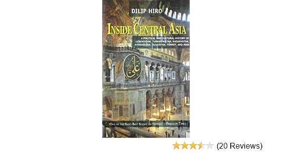 Inside Central Asia A Political And Cultural History Of Uzbekistan Turkmenistan Kazakhstan Kyrgyzstan Tajikistan Turkey Iran Dilip Hiro