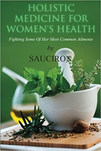 Holistic Medicine For Women's Health: Fighting Some Of Her Most Common Ailments by Sauciron (2014-05-27)