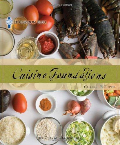 Le Cordon Bleu Cuisine Foundations: Classic Recipes by The Chefs of Le Cordon Bleu