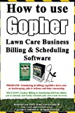 How To Use Gopher Lawn Care Business Billing & Scheduling Software.: Learn How To Manage Your Lawn Care And Landscaping Business Easier With This Powerful Software.