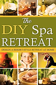 The DIY Spa Retreat: Design a Resort-Style Retreat At Home by [Tremko, Heather]